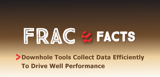 Frac Facts: Downhole Tools Collect Data Efficiently To Drive Well Performance