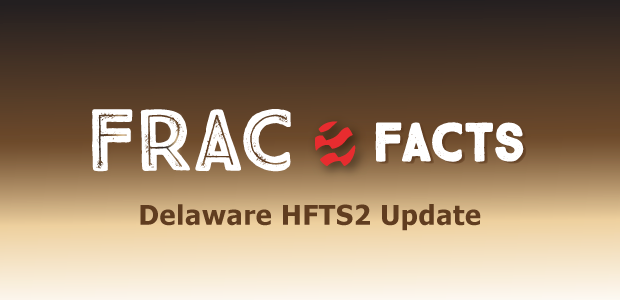 Frac Facts: Delaware HFTS2 Update
