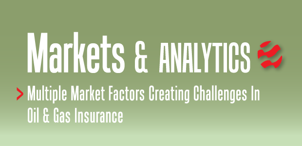Markets & Analytics: Multiple Market Factors Creating Challenges In Oil And Gas Insurance